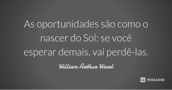 As oportunidades são como o nascer do Sol: se você esperar demais, vai perdê-las.... Frase de William Arthur Ward.