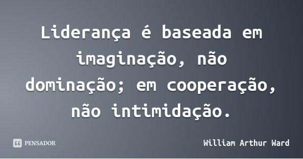 Liderança é baseada em imaginação, não dominação; em cooperação, não intimidação.... Frase de William Arthur Ward.