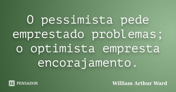 O pessimista pede emprestado problemas; o optimista empresta encorajamento.... Frase de William Arthur Ward.