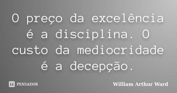 O preço da excelência é a disciplina. O custo da mediocridade é a decepção.... Frase de William Arthur Ward.