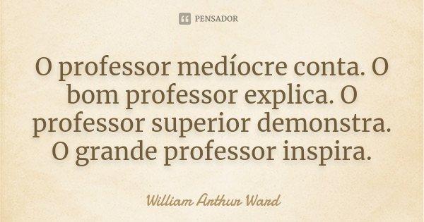 O professor medíocre conta. O bom... William Arthur Ward - Pensador