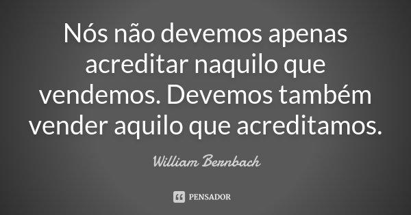 Nós não devemos apenas acreditar naquilo que vendemos. Devemos também vender aquilo que acreditamos.... Frase de William Bernbach.
