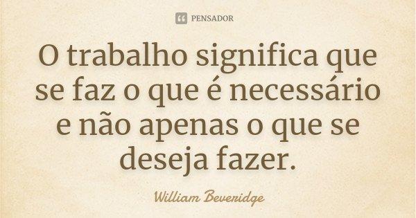 O trabalho significa que se faz o que é necessário e não apenas o que se deseja fazer.... Frase de William Beveridge.