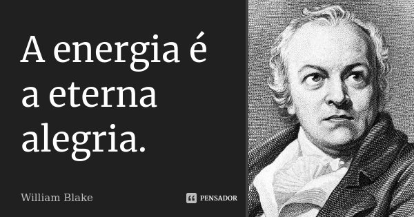 A energia é a eterna alegria.... Frase de William Blake.