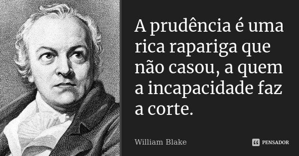 A prudência é uma rica rapariga que não casou, a quem a incapacidade faz a corte.... Frase de William Blake.