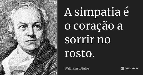 A simpatia é o coração a sorrir no rosto.... Frase de William Blake.