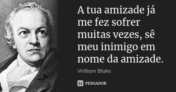 A tua amizade já me fez sofrer muitas vezes, sê meu inimigo em nome da amizade.... Frase de William Blake.