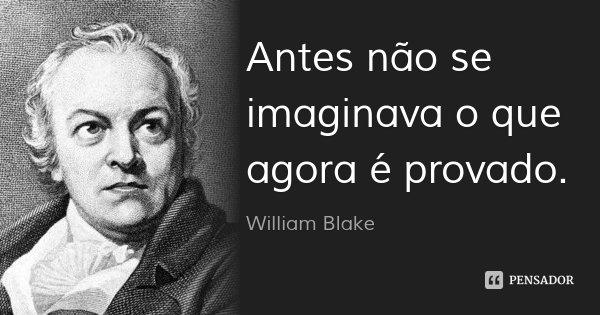 Antes não se imaginava o que agora é provado.... Frase de William Blake.