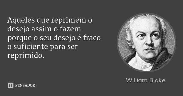 Aqueles que reprimem o desejo assim o fazem porque o seu desejo é fraco o suficiente para ser reprimido.... Frase de William Blake.