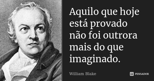 Aquilo que hoje está provado não foi outrora mais do que imaginado.... Frase de William Blake.