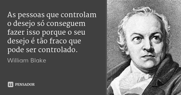 As pessoas que controlam o desejo só conseguem fazer isso porque o seu desejo é tão fraco que pode ser controlado.... Frase de william blake.