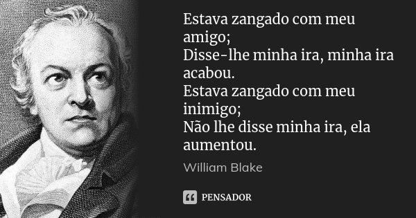 Estava zangado com meu amigo; Disse-lhe minha ira, minha ira acabou. Estava zangado com meu inimigo; Não lhe disse minha ira, ela aumentou.... Frase de William Blake.