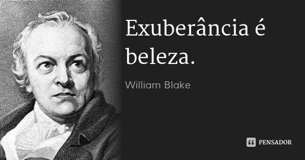 Exuberância é beleza.... Frase de William Blake.
