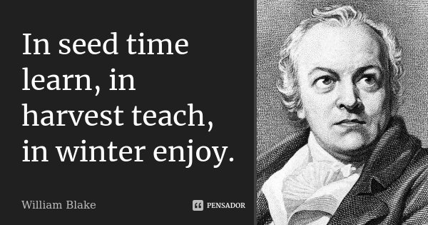 In seed time learn, in harvest teach, in winter enjoy.... Frase de William Blake.