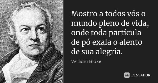 Mostro a todos vós o mundo pleno de vida, onde toda partícula de pó exala o alento de sua alegria.... Frase de William Blake.