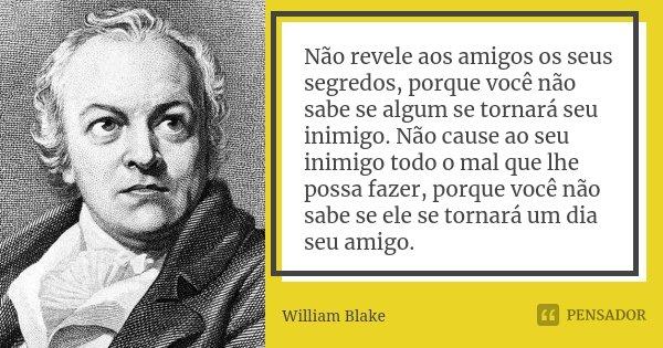 Não revele aos amigos os seus segredos, porque você não sabe se algum se tornará seu inimigo. Não cause ao seu inimigo todo o mal que lhe possa fazer, porque vo... Frase de William Blake.