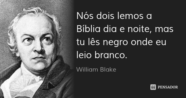 Nós dois lemos a Bíblia dia e noite, mas tu lês negro onde eu leio branco.... Frase de William Blake.
