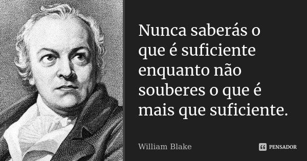 Nunca saberás o que é suficiente enquanto não souberes o que é mais que suficiente.... Frase de William Blake.