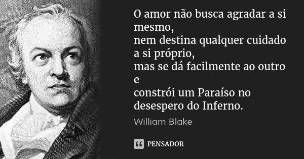 O amor não busca agradar a si mesmo, nem destina qualquer cuidado a si próprio, mas se dá facilmente ao outro e constrói um Paraíso no desespero do Inferno.... Frase de William Blake.