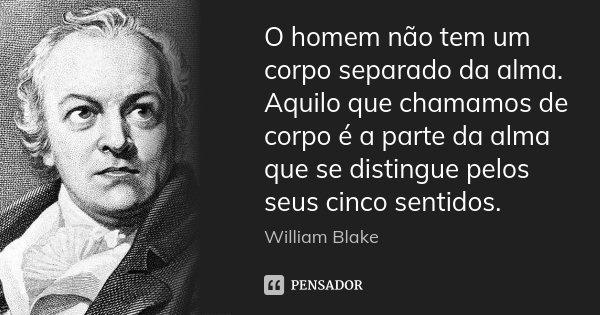 O homem não tem um corpo separado da alma. Aquilo que chamamos de corpo é a parte da alma que se distingue pelos seus cinco sentidos.... Frase de William Blake.