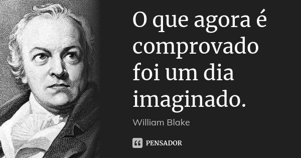 O que agora é comprovado foi um dia imaginado.... Frase de William Blake.