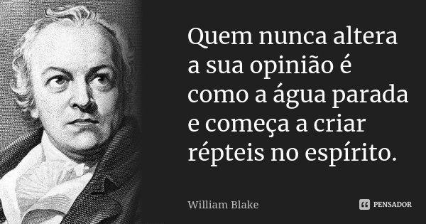 Quem nunca altera a sua opinião é como a água parada e começa a criar répteis no espírito.... Frase de William Blake.