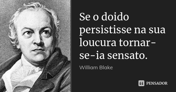 Se o doido persistisse na sua loucura tornar-se-ia sensato.... Frase de William Blake.