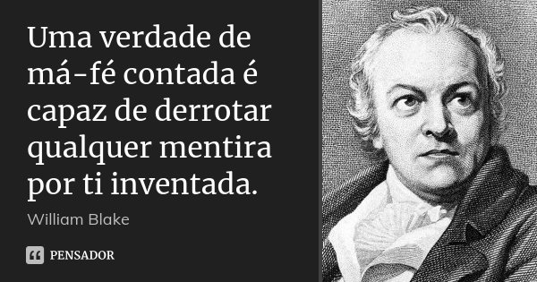 Uma verdade de má-fé contada é capaz de derrotar qualquer mentira por ti inventada.... Frase de William Blake.