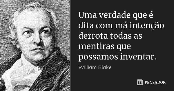 Uma verdade que é dita com má intenção derrota todas as mentiras que possamos inventar.... Frase de William Blake.