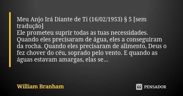 Meu Anjo Irá Diante de Ti (16/02/1953) § 5 [sem tradução] Ele prometeu suprir todas as tuas necessidades. Quando eles precisaram de água, eles a conseguiram da ... Frase de William Branham.