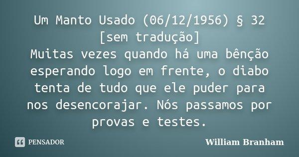 Um Manto Usado (06/12/1956) § 32 [sem tradução] Muitas vezes quando há uma bênção esperando logo em frente, o diabo tenta de tudo que ele puder para nos desenco... Frase de William Branham.