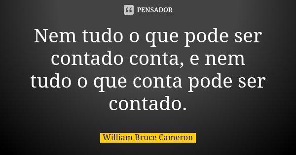 Nem tudo o que pode ser contado conta, e nem tudo o que conta pode ser contado.... Frase de William Bruce Cameron.
