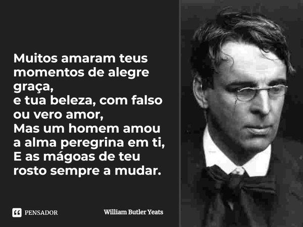 Muitos amaram teus momentos de alegre graça, e tua beleza,com falso ou vero amor, Mas um homem amou a alma peregrina em ti, E a mágoas de teu rosto sempre a mud... Frase de William Butler Yeats.