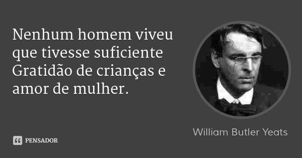 Nenhum homem viveu que tivesse suficiente / Gratidão de crianças e amor de mulher.... Frase de William Butler Yeats.