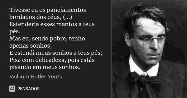 Tivesse eu os panejamentos bordados dos céus, (...) Estenderia esses mantos a teus pés. Mas eu, sendo pobre, tenho apenas sonhos; E estendi meus sonhos a teus p... Frase de William Butler Yeats.