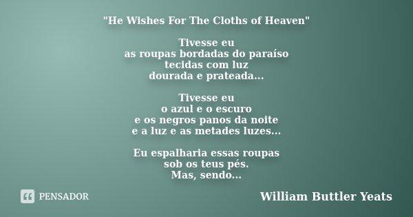 """""""He Wishes For The Cloths of Heaven"""" Tivesse eu as roupas bordadas do paraíso tecidas com luz dourada e prateada... Tivesse eu o azul e o escuro e os ... Frase de William Buttler Yeats."""