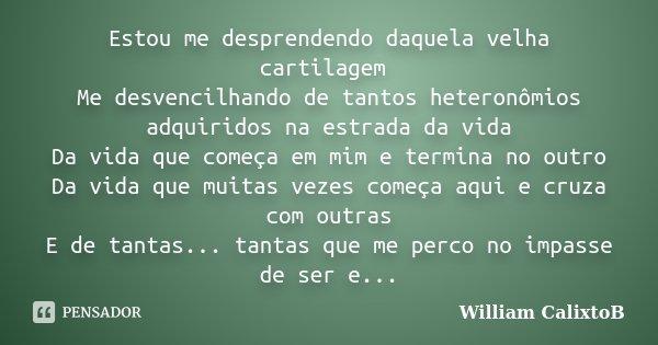 Estou me desprendendo daquela velha cartilagem Me desvencilhando de tantos heteronômios adquiridos na estrada da vida Da vida que começa em mim e termina no out... Frase de William CalixtoB.