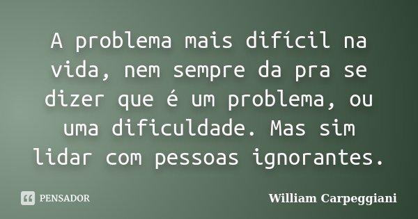 A problema mais difícil na vida, nem sempre da pra se dizer que é um problema, ou uma dificuldade. Mas sim lidar com pessoas ignorantes.... Frase de William Carpeggiani.