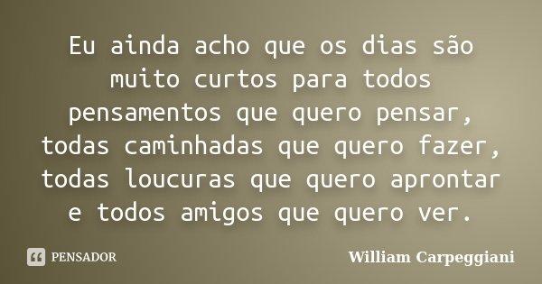 Eu ainda acho que os dias são muito curtos para todos pensamentos que quero pensar, todas caminhadas que quero fazer, todas loucuras que quero aprontar e todos ... Frase de William Carpeggiani.