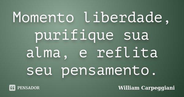 Momento liberdade, purifique sua alma, e reflita seu pensamento.... Frase de William Carpeggiani.