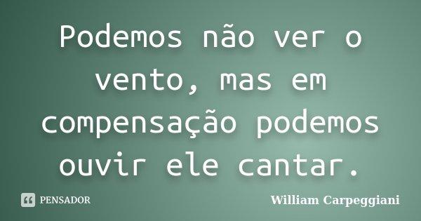 Podemos não ver o vento, mas em compensação podemos ouvir ele cantar.... Frase de William Carpeggiani.