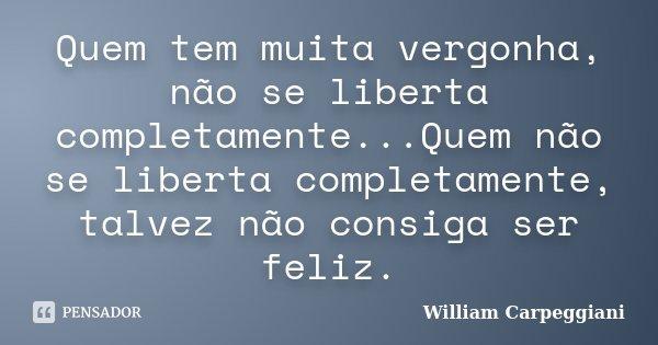 Quem tem muita vergonha, não se liberta completamente...Quem não se liberta completamente, talvez não consiga ser feliz.... Frase de William Carpeggiani.
