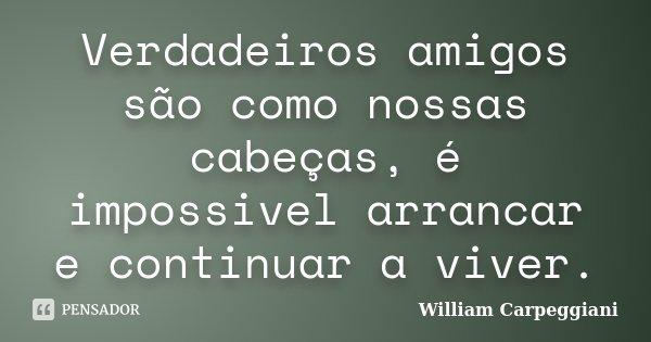Verdadeiros amigos são como nossas cabeças, é impossivel arrancar e continuar a viver.... Frase de William Carpeggiani.