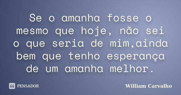 Se o amanha fosse o mesmo que hoje, não sei o que seria de mim,ainda bem que tenho esperança de um amanha melhor.... Frase de William Carvalho.