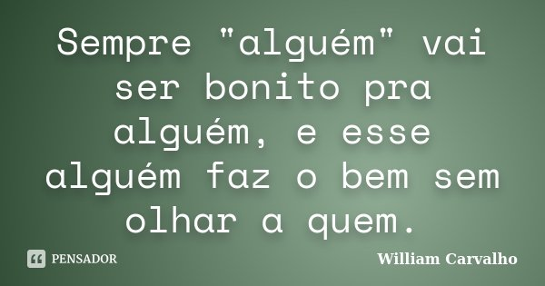 """Sempre """"alguém"""" vai ser bonito pra alguém, e esse alguém faz o bem sem olhar a quem.... Frase de William Carvalho."""