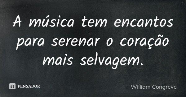 A música tem encantos para serenar o coração mais selvagem.... Frase de William Congreve.