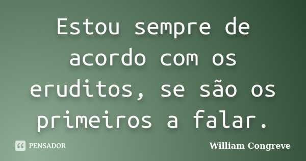 Estou sempre de acordo com os eruditos, se são os primeiros a falar.... Frase de William Congreve.