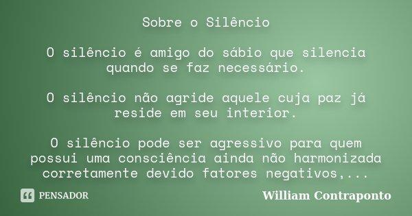 Sobre o Silêncio O silêncio é amigo do sábio que silencia quando se faz necessário. O silêncio não agride aquele cuja paz já reside em seu interior. O silêncio ... Frase de William Contraponto.