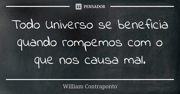 Todo Universo se beneficia quando rompemos com o que nos causa mal.... Frase de William Contraponto.