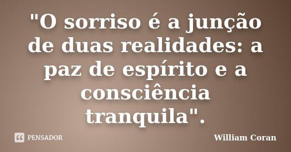 """""""O sorriso é a junção de duas realidades: a paz de espírito e a consciência tranquila"""".... Frase de William Coran."""